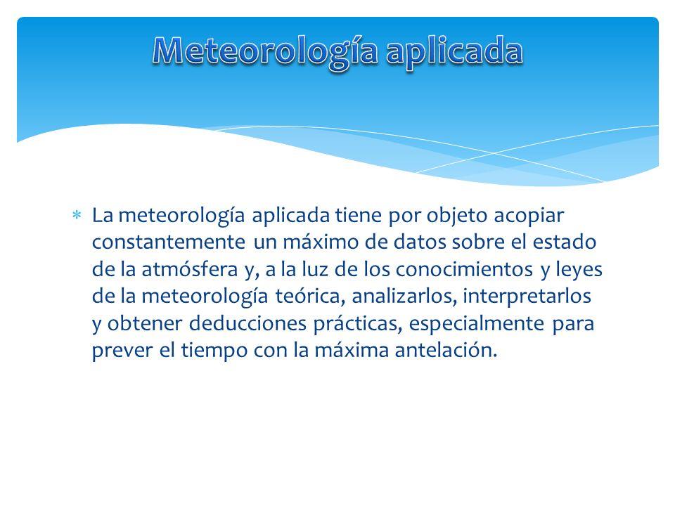 La meteorología aplicada tiene por objeto acopiar constantemente un máximo de datos sobre el estado de la atmósfera y, a la luz de los conocimientos y