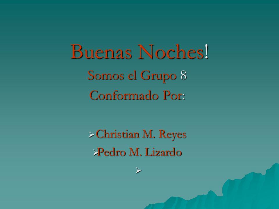 Buenas Noches! Somos el Grupo 8 Conformado Por: Christian M. Reyes Christian M. Reyes Pedro M. Lizardo Pedro M. Lizardo
