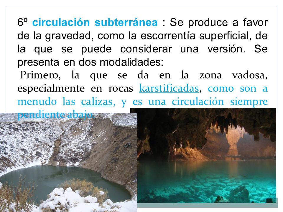6º circulación subterránea : Se produce a favor de la gravedad, como la escorrentía superficial, de la que se puede considerar una versión. Se present