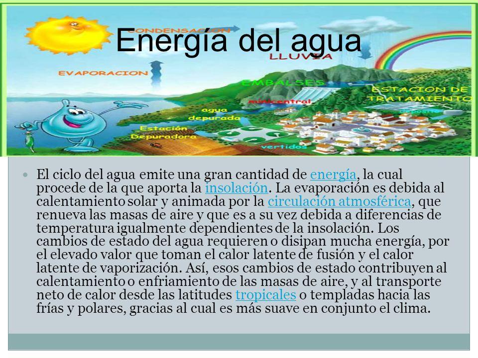 Energía del agua El ciclo del agua emite una gran cantidad de energía, la cual procede de la que aporta la insolación. La evaporación es debida al cal
