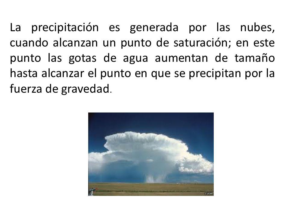 La precipitación es generada por las nubes, cuando alcanzan un punto de saturación; en este punto las gotas de agua aumentan de tamaño hasta alcanzar