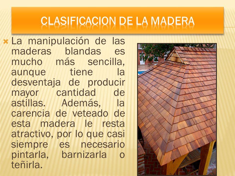 La manipulación de las maderas blandas es mucho más sencilla, aunque tiene la desventaja de producir mayor cantidad de astillas. Además, la carencia d