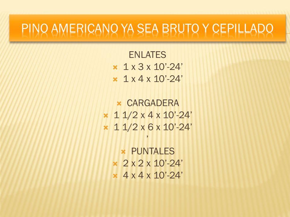 ENLATES 1 x 3 x 10-24 1 x 4 x 10-24 CARGADERA 1 1/2 x 4 x 10-24 1 1/2 x 6 x 10-24 PUNTALES 2 x 2 x 10-24 4 x 4 x 10-24