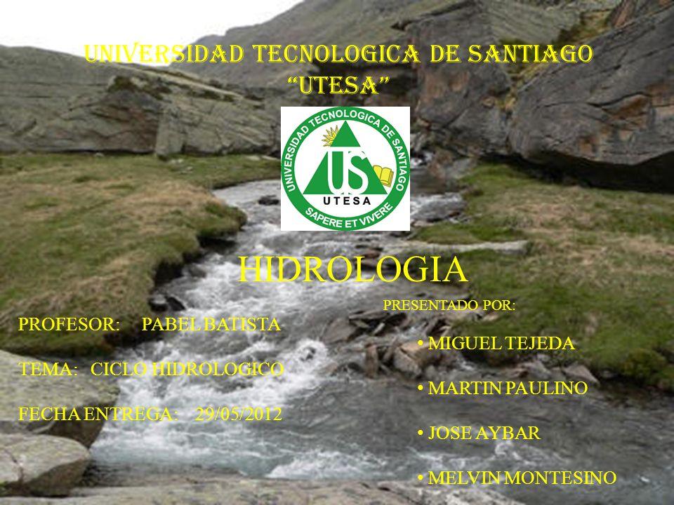 UNIVERSIDAD TECNOLOGICA DE SANTIAGO UTESA PROFESOR: PABEL BATISTA TEMA: CICLO HIDROLOGICO FECHA ENTREGA: 29/05/2012 HIDROLOGIA PRESENTADO POR: MIGUEL