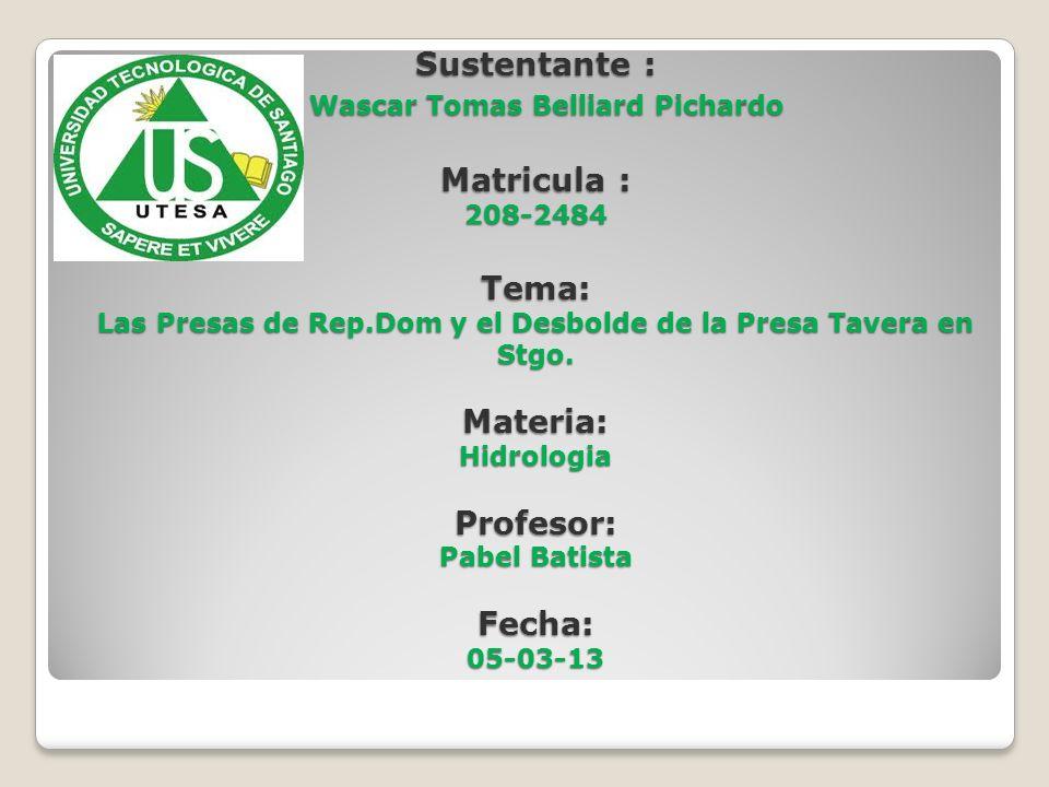 Sustentante : Wascar Tomas Belliard Pichardo Matricula : 208-2484 Tema: Las Presas de Rep.Dom y el Desbolde de la Presa Tavera en Stgo. Materia: Hidro