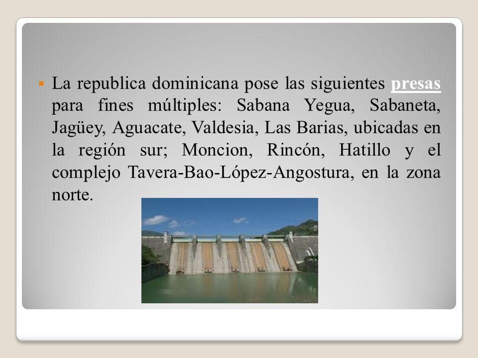 La republica dominicana pose las siguientes presas para fines múltiples: Sabana Yegua, Sabaneta, Jagüey, Aguacate, Valdesia, Las Barias, ubicadas en l
