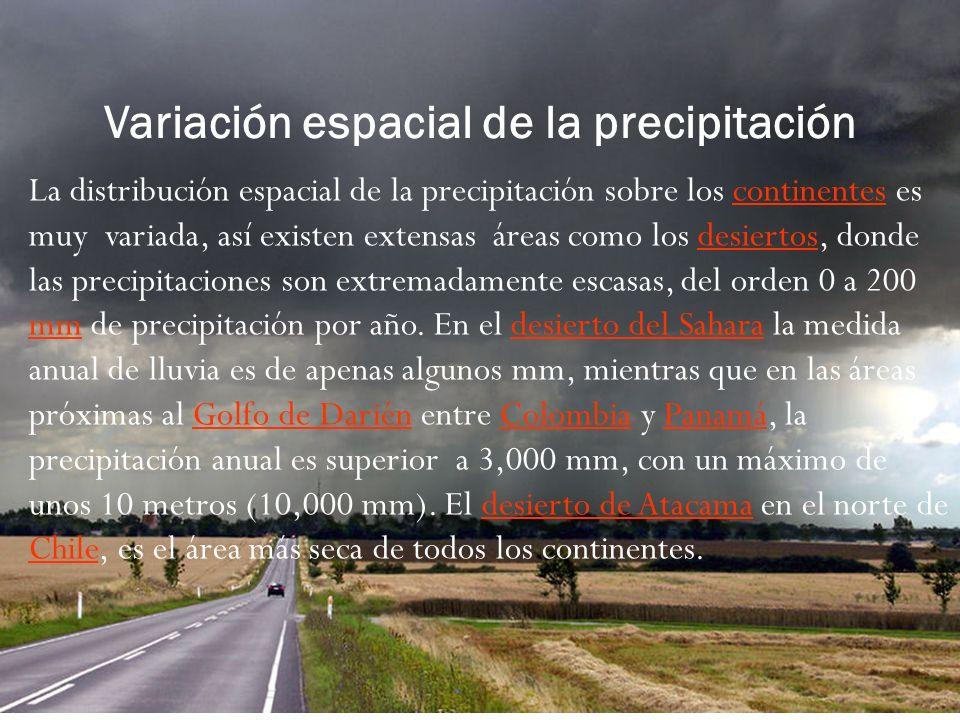 Variación espacial de la precipitación La distribución espacial de la precipitación sobre los continentes es muy variada, así existen extensas áreas como los desiertos, donde las precipitaciones son extremadamente escasas, del orden 0 a 200 mm de precipitación por año.