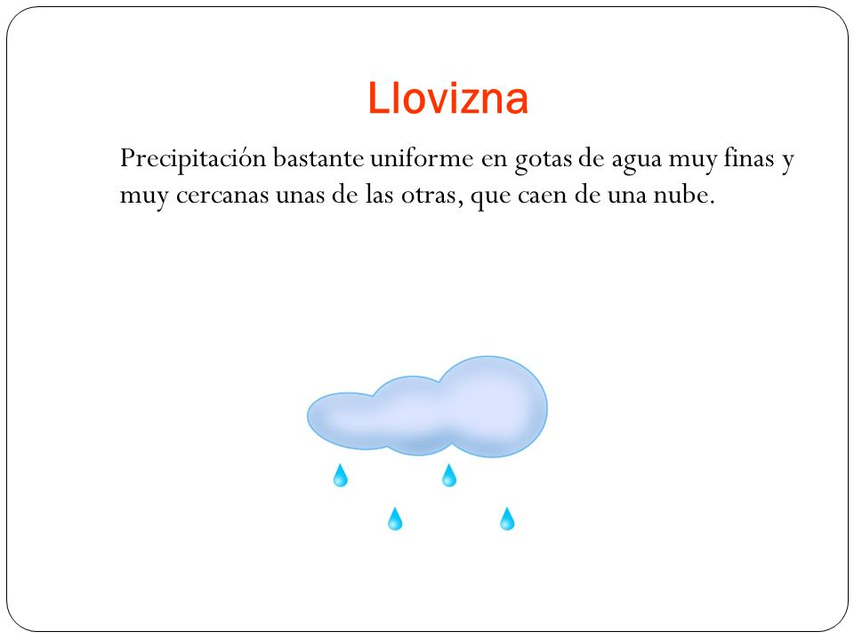 Llovizna Precipitación bastante uniforme en gotas de agua muy finas y muy cercanas unas de las otras, que caen de una nube.