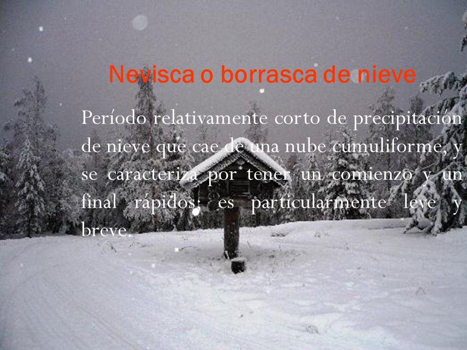 Nevisca o borrasca de nieve Período relativamente corto de precipitación de nieve que cae de una nube cumuliforme, y se caracteriza por tener un comienzo y un final rápidos; es particularmente leve y breve.
