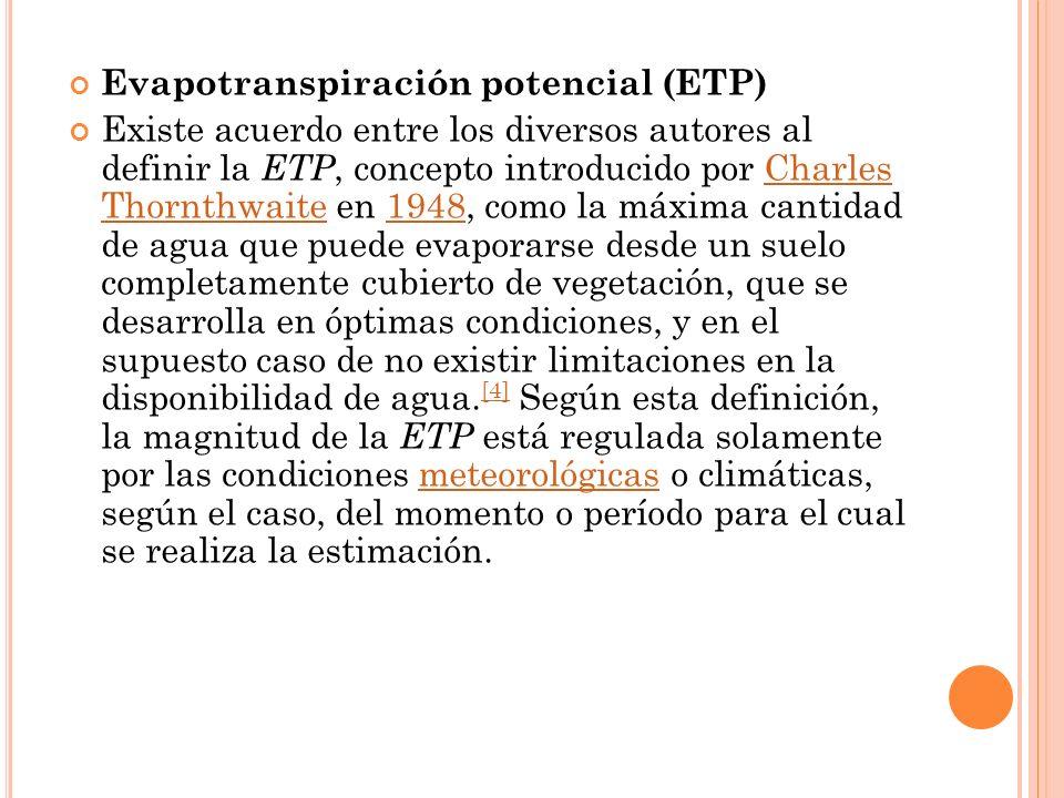 Evapotranspiración potencial (ETP) Existe acuerdo entre los diversos autores al definir la ETP, concepto introducido por Charles Thornthwaite en 1948,