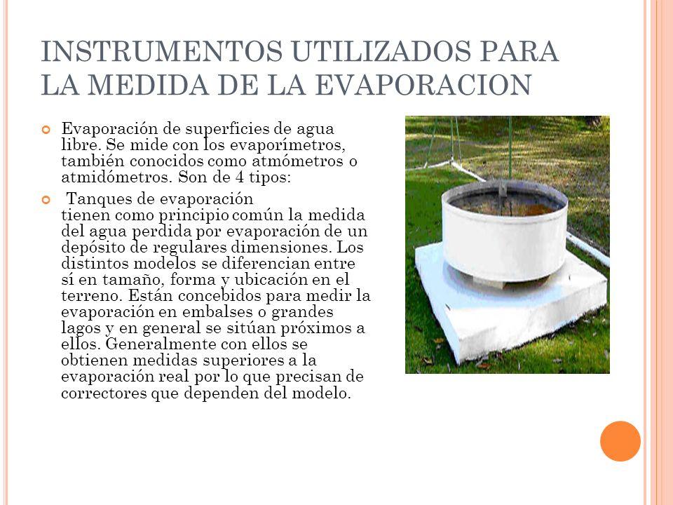 INSTRUMENTOS UTILIZADOS PARA LA MEDIDA DE LA EVAPORACION Evaporación de superficies de agua libre. Se mide con los evaporímetros, también conocidos co