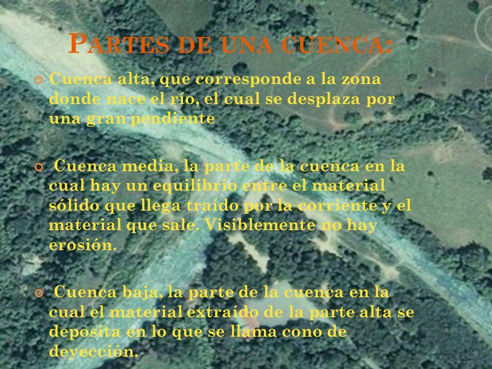 P ARTES DE UNA CUENCA : Cuenca alta, que corresponde a la zona donde nace el río, el cual se desplaza por una gran pendiente Cuenca media, la parte de