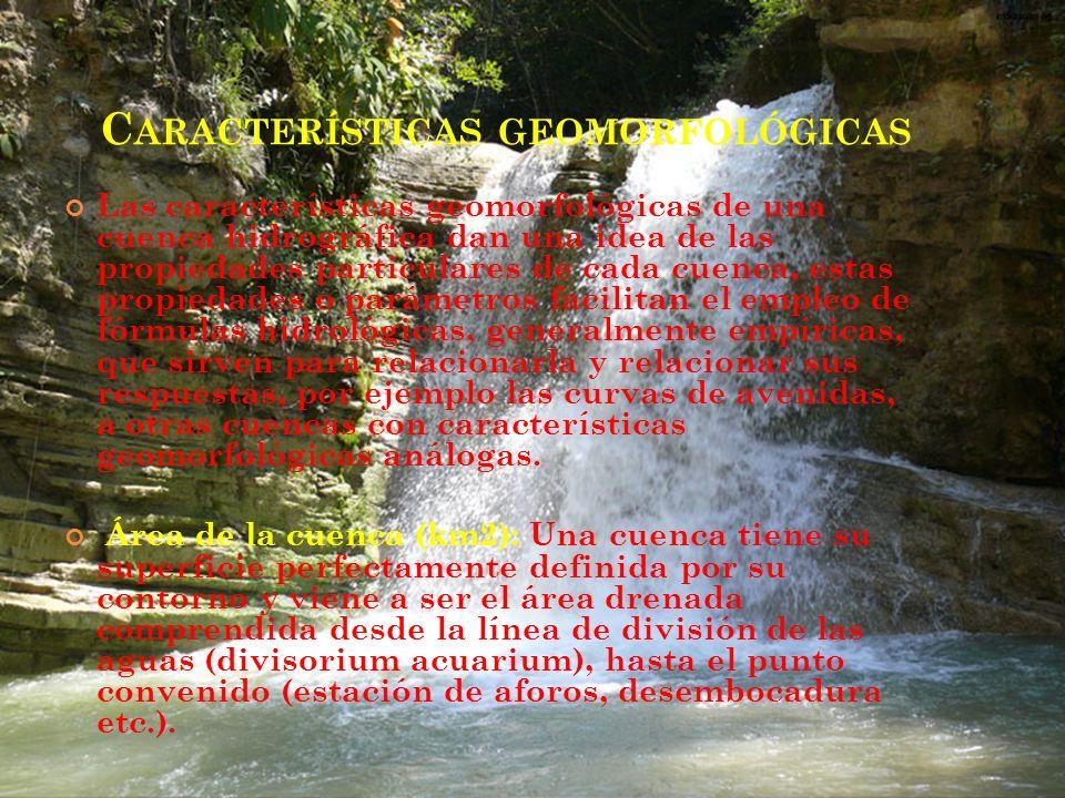 C ARACTERÍSTICAS GEOMORFOLÓGICAS Las características geomorfológicas de una cuenca hidrográfica dan una idea de las propiedades particulares de cada c
