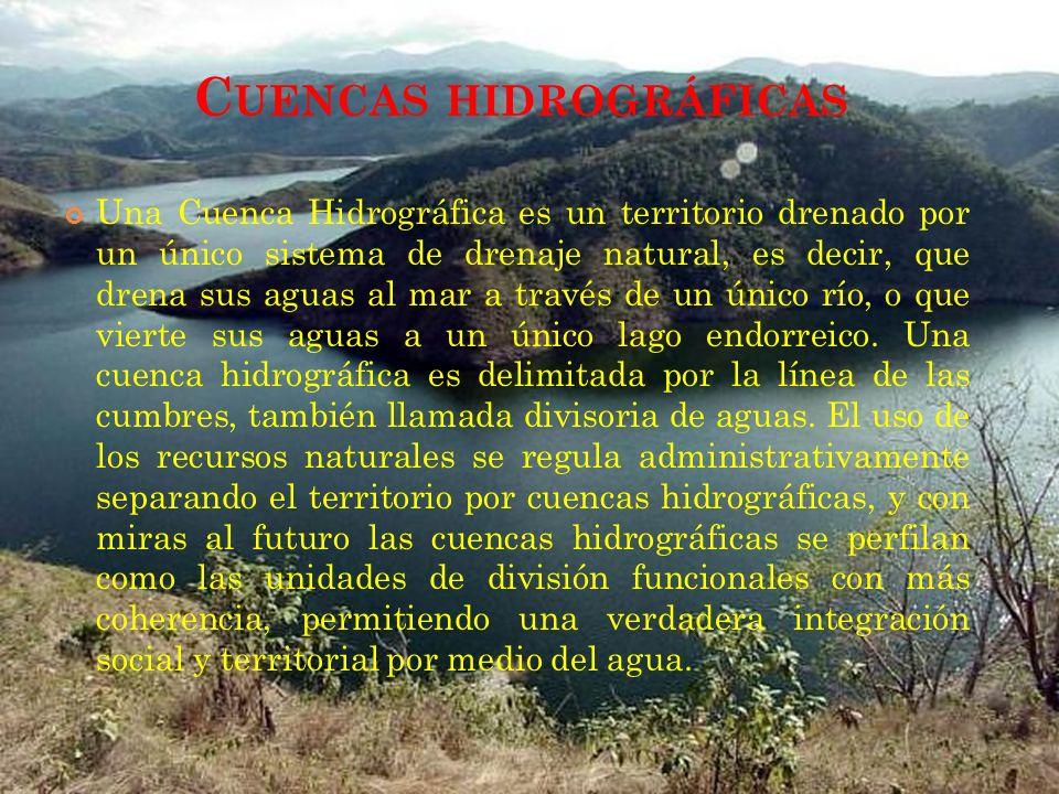 C UENCAS HIDROGRÁFICAS Una Cuenca Hidrográfica es un territorio drenado por un único sistema de drenaje natural, es decir, que drena sus aguas al mar