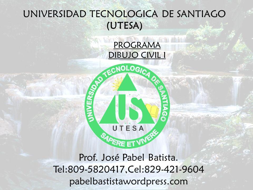 PROGRAMA DIBUJO CIVIL I UNIVERSIDAD TECNOLOGICA DE SANTIAGO (UTESA) Prof. José Pabel Batista. Tel:809-5820417,Cel:829-421-9604 pabelbastistawordpress.