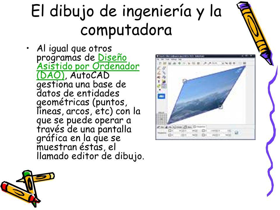El dibujo de ingeniería y la computadora Al igual que otros programas de Diseño Asistido por Ordenador (DAO), AutoCAD gestiona una base de datos de en