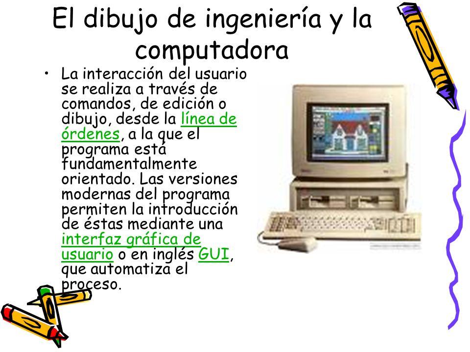 El dibujo de ingeniería y la computadora La interacción del usuario se realiza a través de comandos, de edición o dibujo, desde la línea de órdenes, a