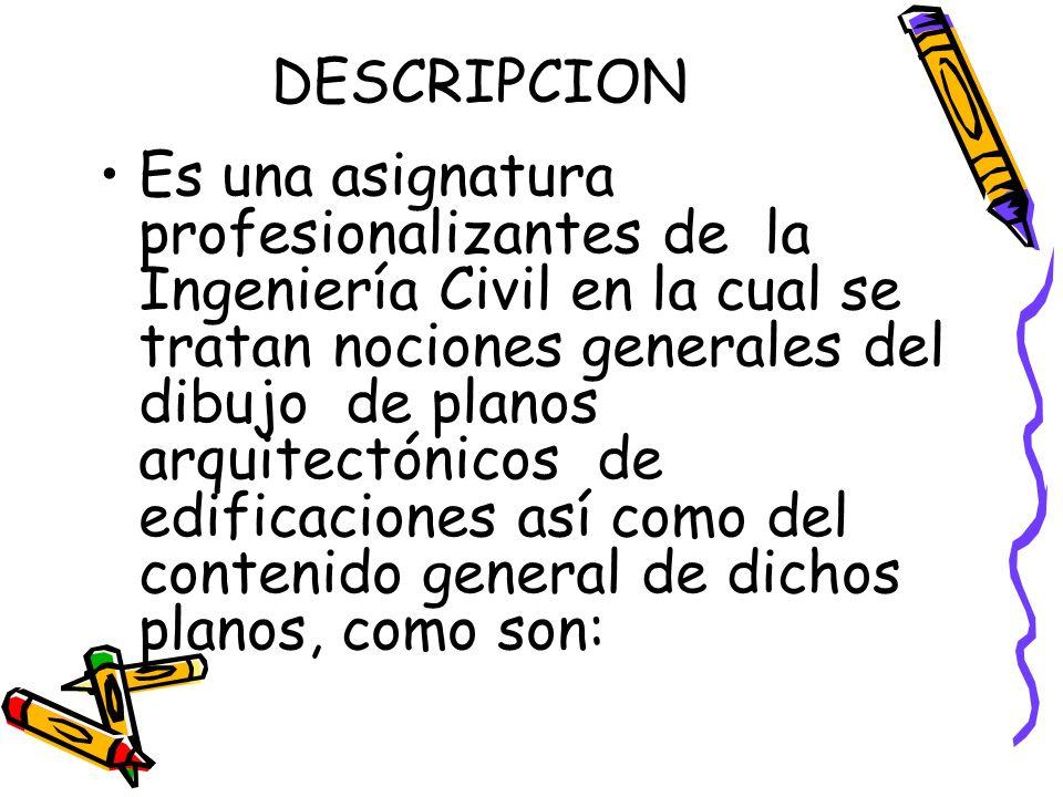 DESCRIPCION Es una asignatura profesionalizantes de la Ingeniería Civil en la cual se tratan nociones generales del dibujo de planos arquitectónicos d