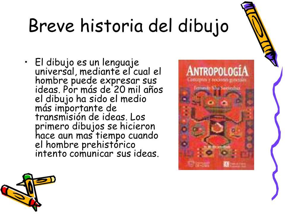 Breve historia del dibujo El dibujo es un lenguaje universal, mediante el cual el hombre puede expresar sus ideas. Por más de 20 mil años el dibujo ha