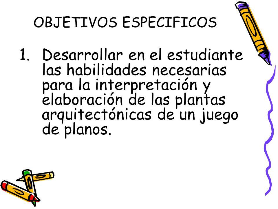 OBJETIVOS ESPECIFICOS 1.Desarrollar en el estudiante las habilidades necesarias para la interpretación y elaboración de las plantas arquitectónicas de