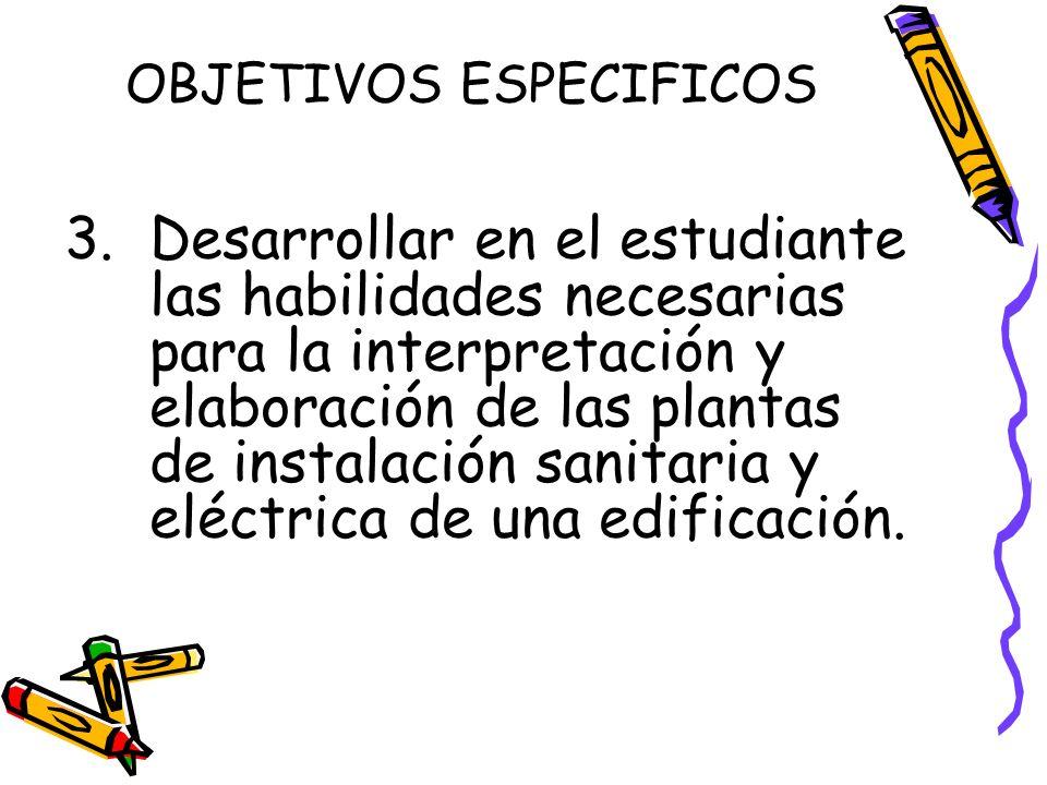 OBJETIVOS ESPECIFICOS 3. Desarrollar en el estudiante las habilidades necesarias para la interpretación y elaboración de las plantas de instalación sa