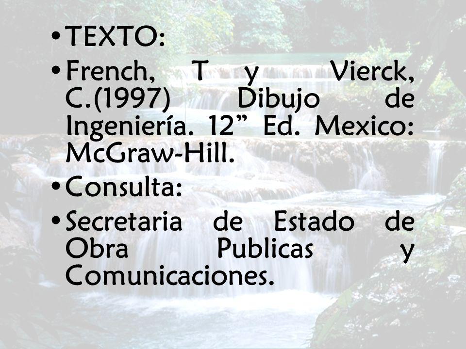 TEXTO: French, T y Vierck, C.(1997) Dibujo de Ingeniería. 12 Ed. Mexico: McGraw-Hill. Consulta: Secretaria de Estado de Obra Publicas y Comunicaciones