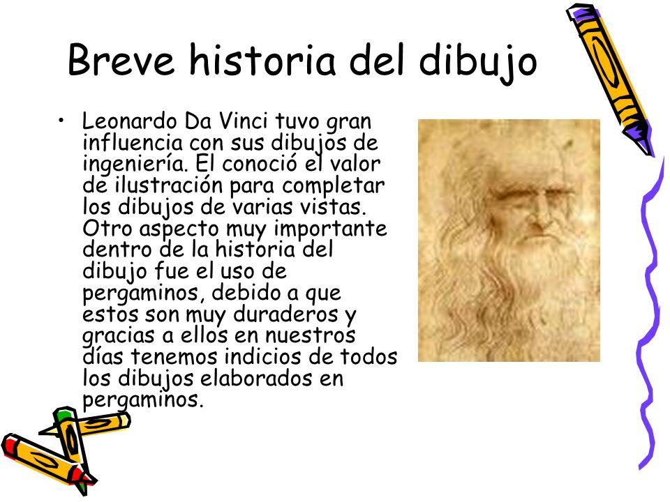 Breve historia del dibujo Leonardo Da Vinci tuvo gran influencia con sus dibujos de ingeniería. El conoció el valor de ilustración para completar los