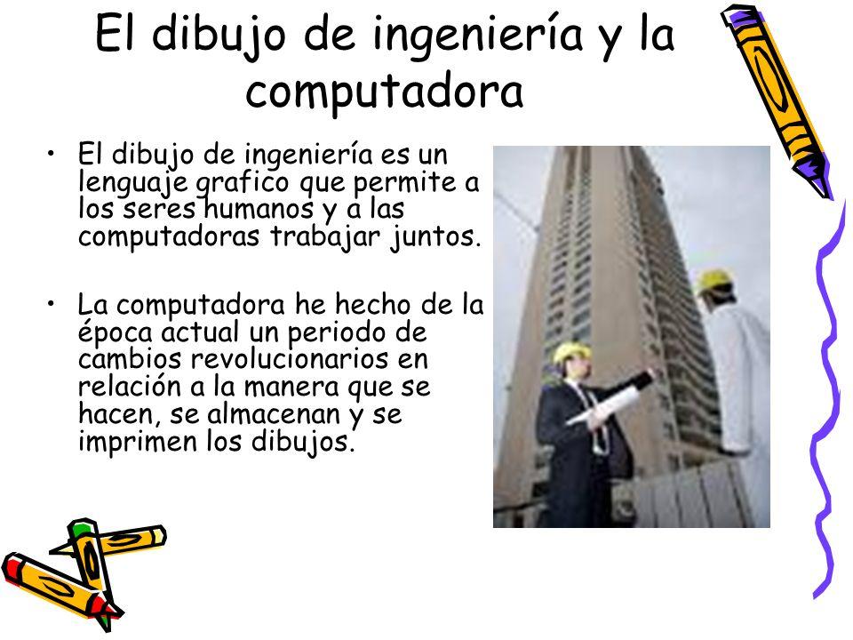 El dibujo de ingeniería y la computadora El dibujo de ingeniería es un lenguaje grafico que permite a los seres humanos y a las computadoras trabajar