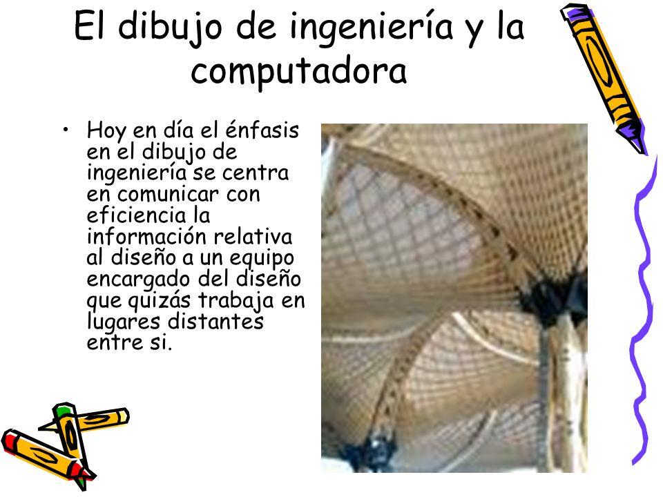 El dibujo de ingeniería y la computadora Hoy en día el énfasis en el dibujo de ingeniería se centra en comunicar con eficiencia la información relativ