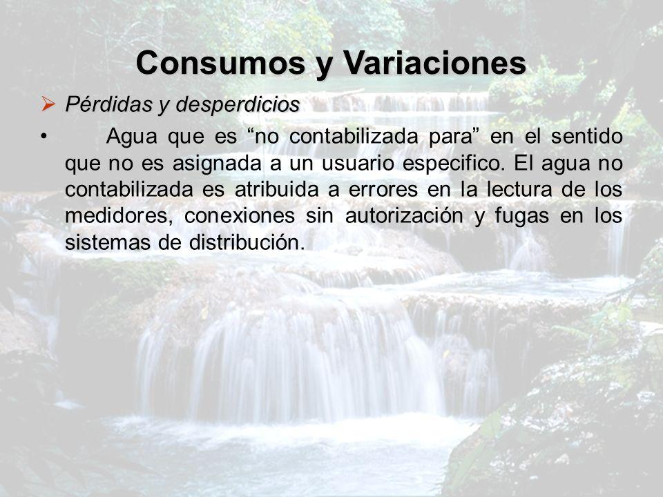 Consumos y Variaciones Pérdidas y desperdicios Pérdidas y desperdicios Agua que es no contabilizada para en el sentido que no es asignada a un usuario