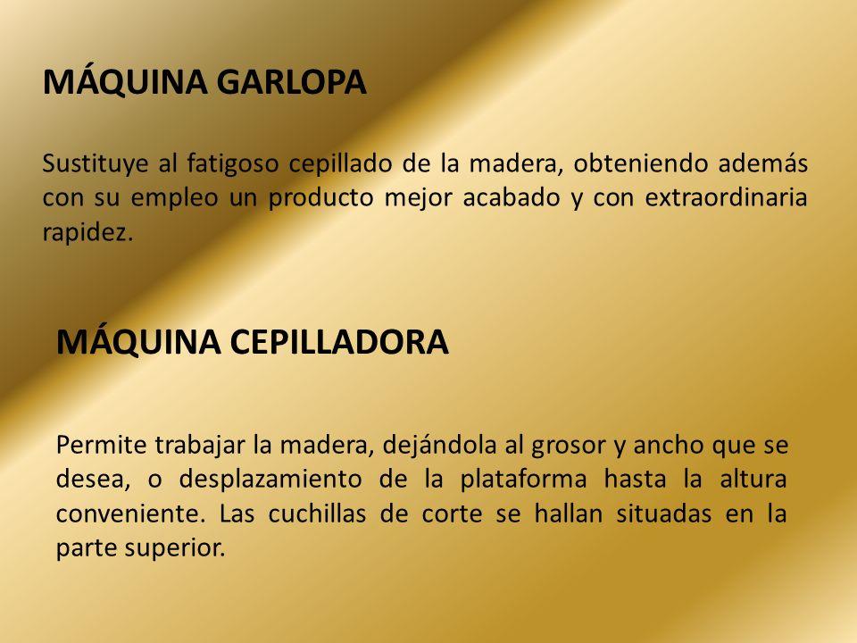 MÁQUINA GARLOPA Sustituye al fatigoso cepillado de la madera, obteniendo además con su empleo un producto mejor acabado y con extraordinaria rapidez.
