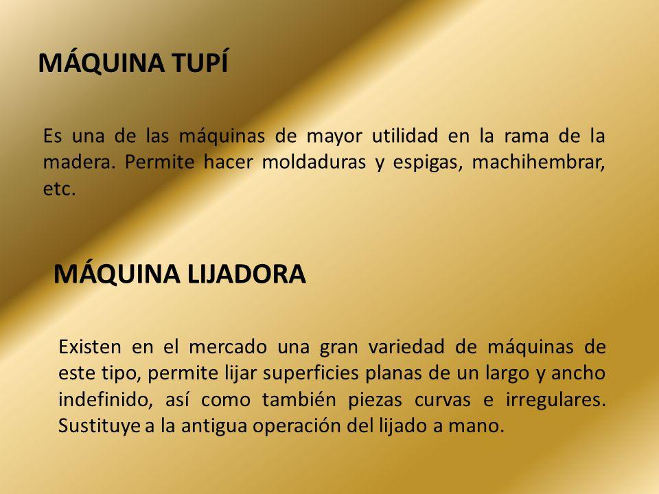 MÁQUINA TUPÍ Es una de las máquinas de mayor utilidad en la rama de la madera. Permite hacer moldaduras y espigas, machihembrar, etc. MÁQUINA LIJADORA