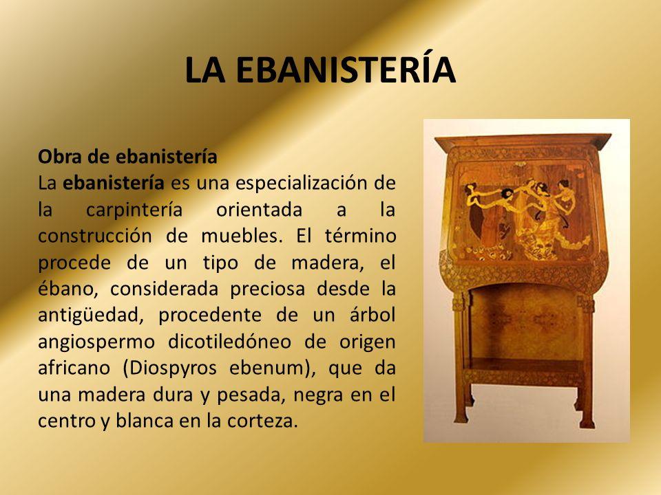 LA EBANISTERÍA Obra de ebanistería La ebanistería es una especialización de la carpintería orientada a la construcción de muebles. El término procede