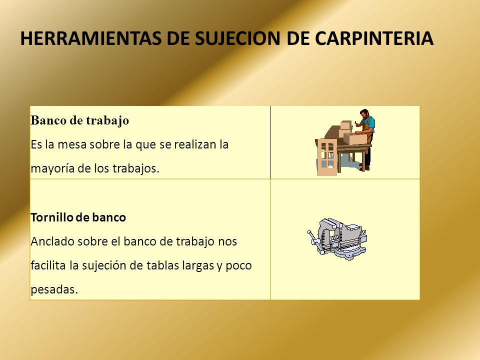 HERRAMIENTAS DE SUJECION DE CARPINTERIA Banco de trabajo Es la mesa sobre la que se realizan la mayoría de los trabajos. Tornillo de banco Anclado sob