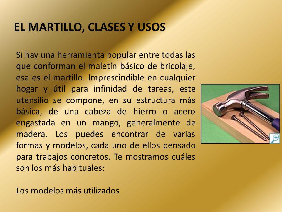 EL MARTILLO, CLASES Y USOS Si hay una herramienta popular entre todas las que conforman el maletín básico de bricolaje, ésa es el martillo. Imprescind