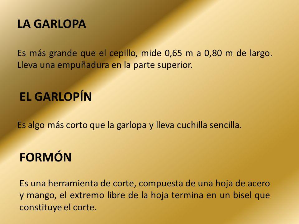 EL GARLOPÍN Es algo más corto que la garlopa y lleva cuchilla sencilla. FORMÓN Es una herramienta de corte, compuesta de una hoja de acero y mango, el