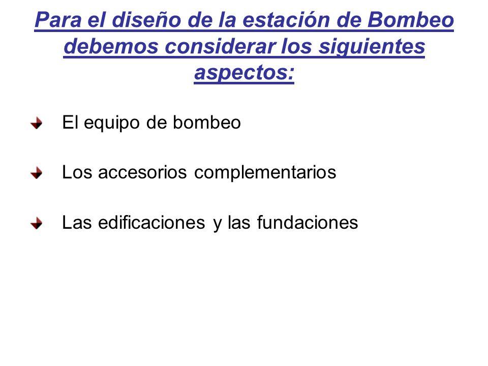 Para el diseño de la estación de Bombeo debemos considerar los siguientes aspectos: El equipo de bombeo Los accesorios complementarios Las edificaciones y las fundaciones