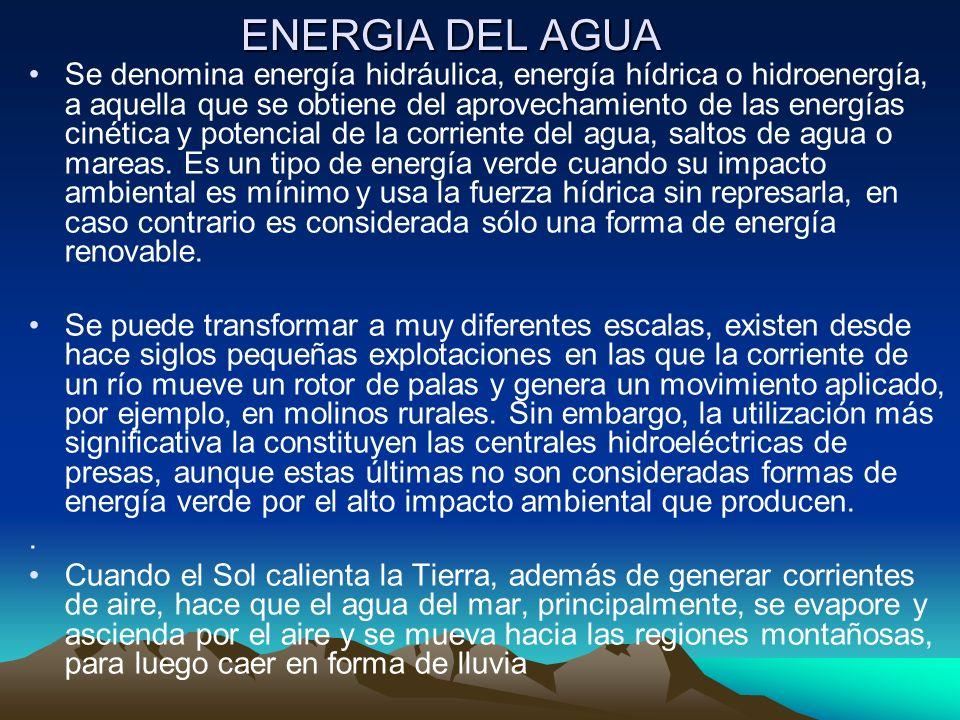ENERGIA DEL AGUA Se denomina energía hidráulica, energía hídrica o hidroenergía, a aquella que se obtiene del aprovechamiento de las energías cinética
