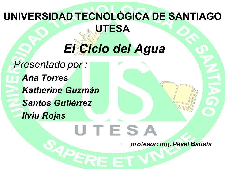 UNIVERSIDAD TECNOLÓGICA DE SANTIAGO UTESA El Ciclo del Agua Presentado por : Ana Torres Katherine Guzmán Santos Gutiérrez Ilviu Rojas profesor: Ing. P