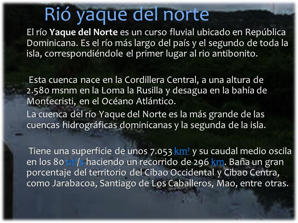 Rió yaque del norte El río Yaque del Norte es un curso fluvial ubicado en República Dominicana. Es el río más largo del país y el segundo de toda la i
