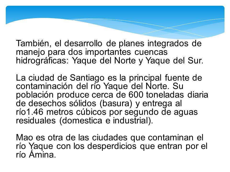 También, el desarrollo de planes integrados de manejo para dos importantes cuencas hidrográficas: Yaque del Norte y Yaque del Sur. La ciudad de Santia