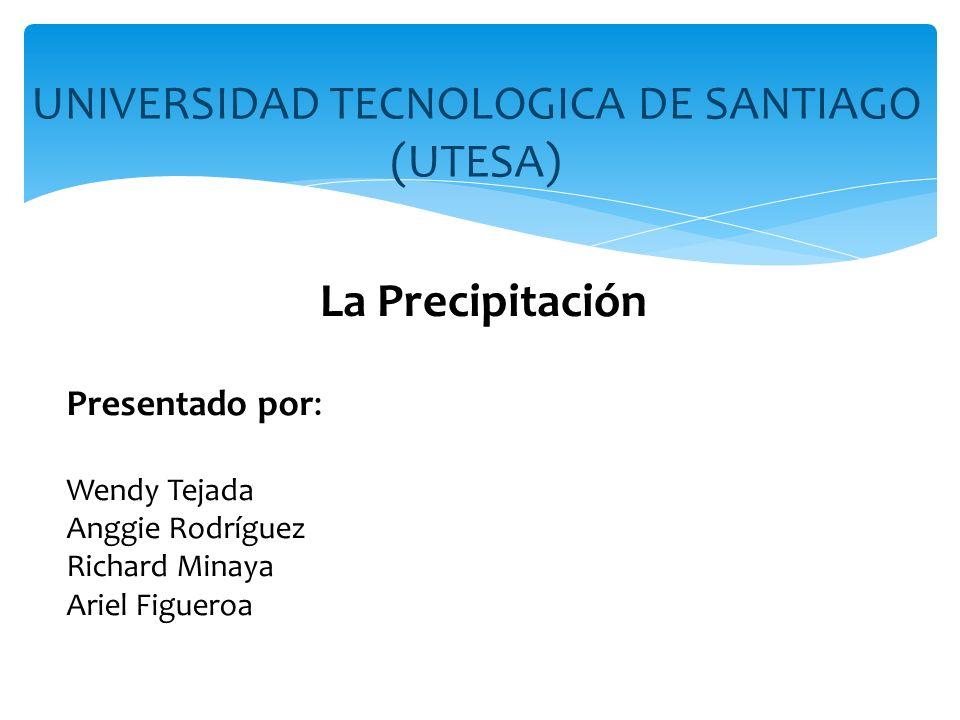UNIVERSIDAD TECNOLOGICA DE SANTIAGO (UTESA) La Precipitación Presentado por: Wendy Tejada Anggie Rodríguez Richard Minaya Ariel Figueroa