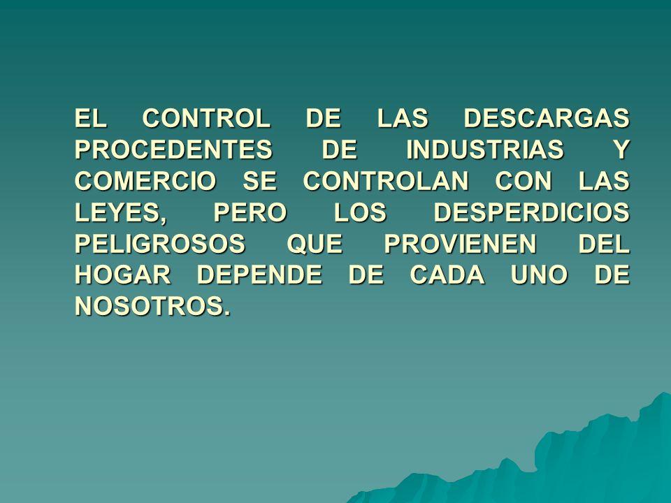 EL CONTROL DE LAS DESCARGAS PROCEDENTES DE INDUSTRIAS Y COMERCIO SE CONTROLAN CON LAS LEYES, PERO LOS DESPERDICIOS PELIGROSOS QUE PROVIENEN DEL HOGAR