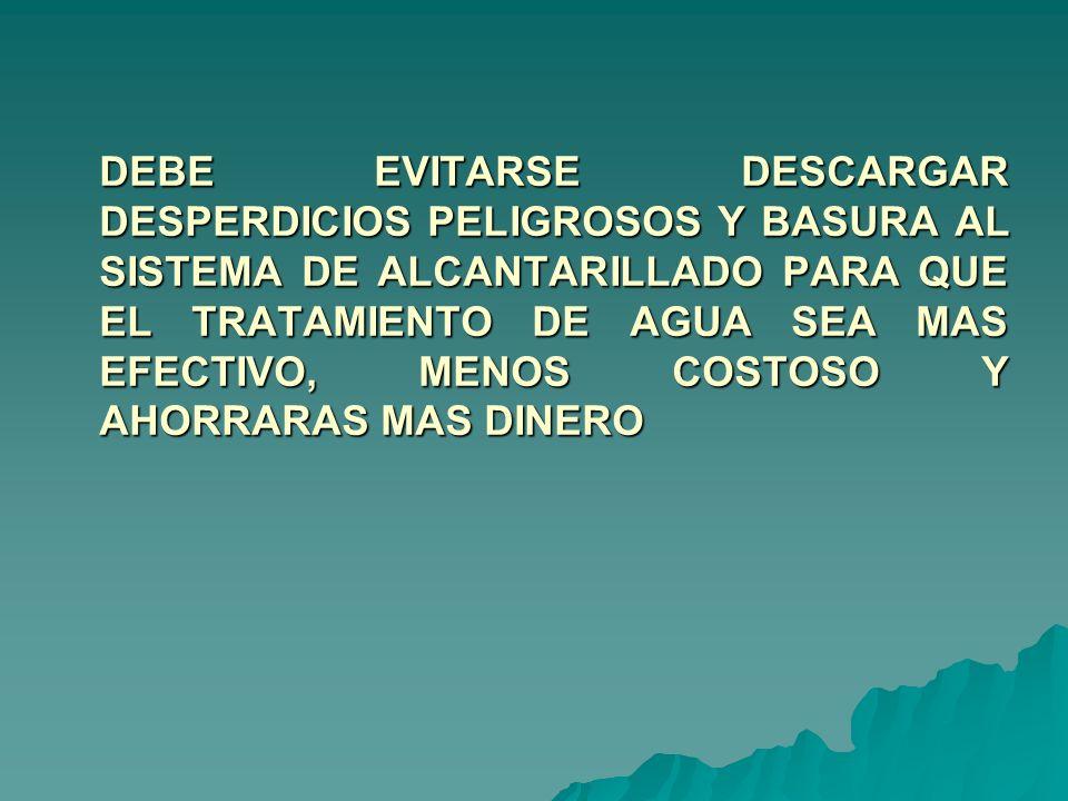 DEBE EVITARSE DESCARGAR DESPERDICIOS PELIGROSOS Y BASURA AL SISTEMA DE ALCANTARILLADO PARA QUE EL TRATAMIENTO DE AGUA SEA MAS EFECTIVO, MENOS COSTOSO