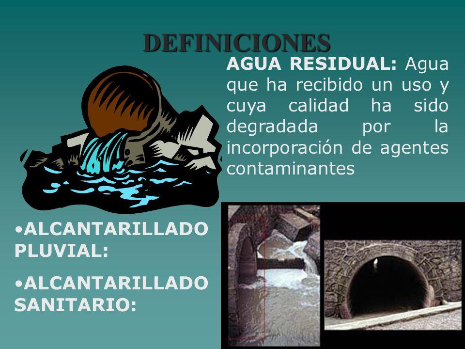 DEFINICIONES AGUA RESIDUAL: Agua que ha recibido un uso y cuya calidad ha sido degradada por la incorporación de agentes contaminantes ALCANTARILLADO
