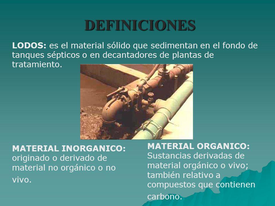 DEFINICIONES LODOS: es el material sólido que sedimentan en el fondo de tanques sépticos o en decantadores de plantas de tratamiento. MATERIAL INORGAN