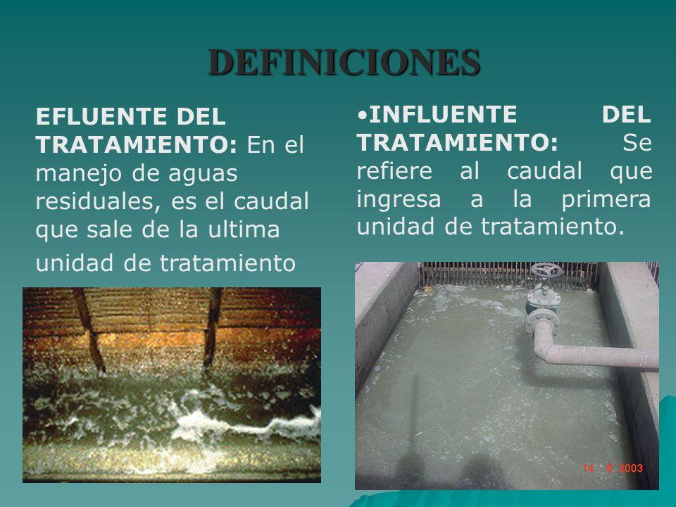 DEFINICIONES EFLUENTE DEL TRATAMIENTO: En el manejo de aguas residuales, es el caudal que sale de la ultima unidad de tratamiento INFLUENTE DEL TRATAM