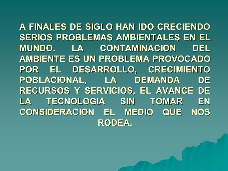 A FINALES DE SIGLO HAN IDO CRECIENDO SERIOS PROBLEMAS AMBIENTALES EN EL MUNDO. LA CONTAMINACION DEL AMBIENTE ES UN PROBLEMA PROVOCADO POR EL DESARROLL