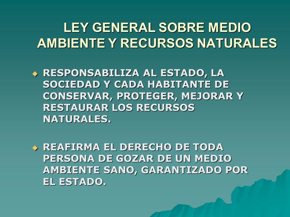 LEY GENERAL SOBRE MEDIO AMBIENTE Y RECURSOS NATURALES RESPONSABILIZA AL ESTADO, LA SOCIEDAD Y CADA HABITANTE DE CONSERVAR, PROTEGER, MEJORAR Y RESTAUR