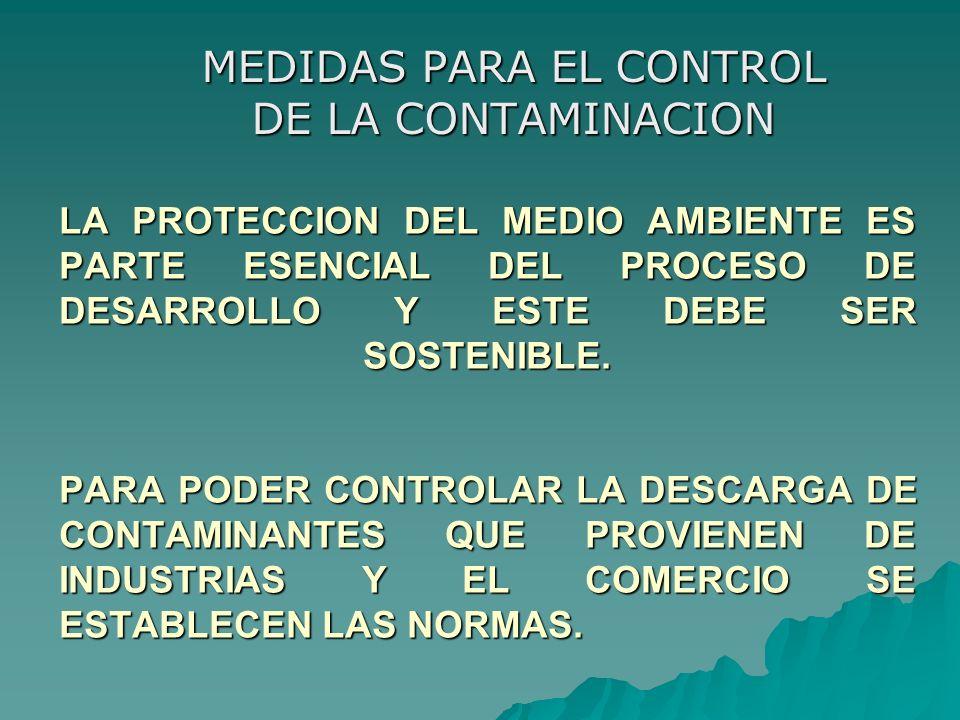 LA PROTECCION DEL MEDIO AMBIENTE ES PARTE ESENCIAL DEL PROCESO DE DESARROLLO Y ESTE DEBE SER SOSTENIBLE. PARA PODER CONTROLAR LA DESCARGA DE CONTAMINA